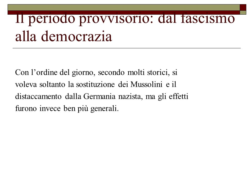 Il periodo provvisorio: dal fascismo alla democrazia Con l'ordine del giorno, secondo molti storici, si voleva soltanto la sostituzione dei Mussolini e il distaccamento dalla Germania nazista, ma gli effetti furono invece ben più generali.