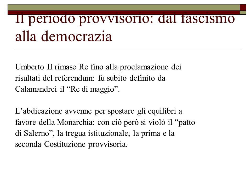 Il periodo provvisorio: dal fascismo alla democrazia Umberto II rimase Re fino alla proclamazione dei risultati del referendum: fu subito definito da Calamandrei il Re di maggio .