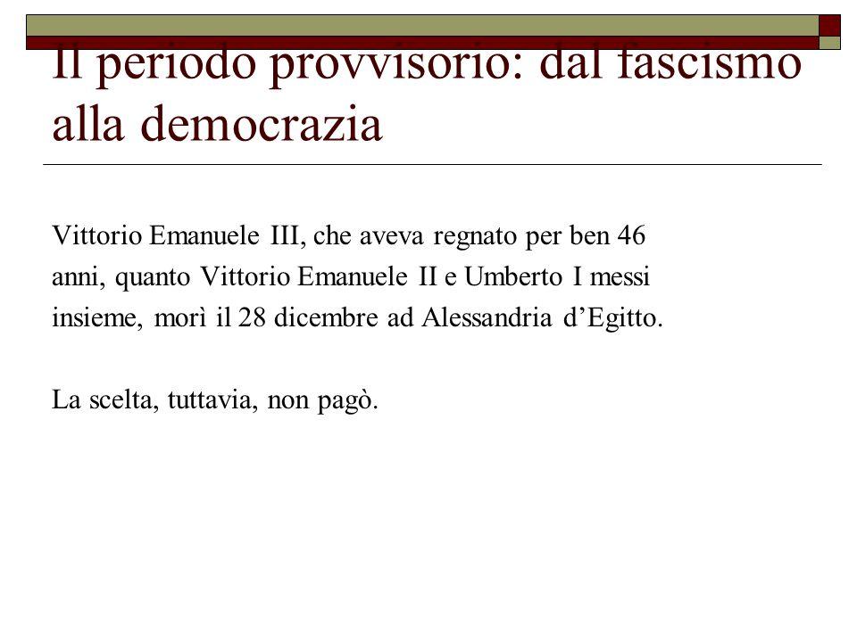 Il periodo provvisorio: dal fascismo alla democrazia Vittorio Emanuele III, che aveva regnato per ben 46 anni, quanto Vittorio Emanuele II e Umberto I messi insieme, morì il 28 dicembre ad Alessandria d'Egitto.