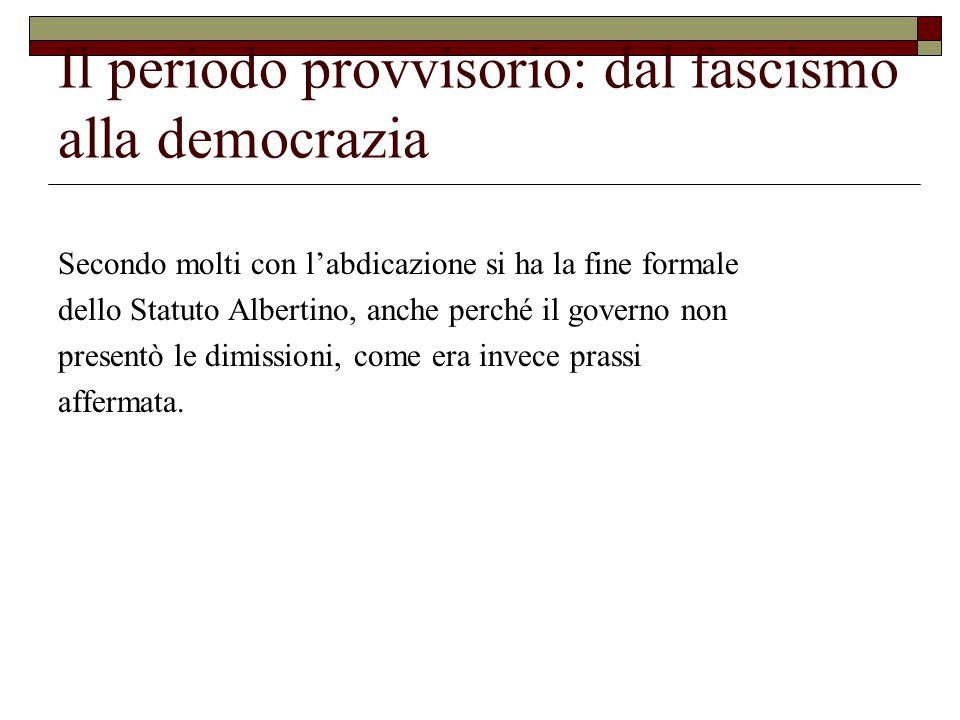 Il periodo provvisorio: dal fascismo alla democrazia Secondo molti con l'abdicazione si ha la fine formale dello Statuto Albertino, anche perché il governo non presentò le dimissioni, come era invece prassi affermata.