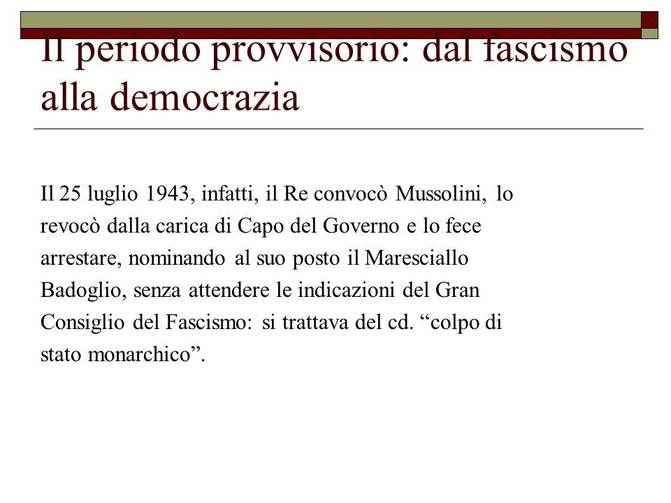Il periodo provvisorio: dal fascismo alla democrazia Il 25 luglio 1943, infatti, il Re convocò Mussolini, lo revocò dalla carica di Capo del Governo e lo fece arrestare, nominando al suo posto il Maresciallo Badoglio, senza attendere le indicazioni del Gran Consiglio del Fascismo: si trattava del cd.