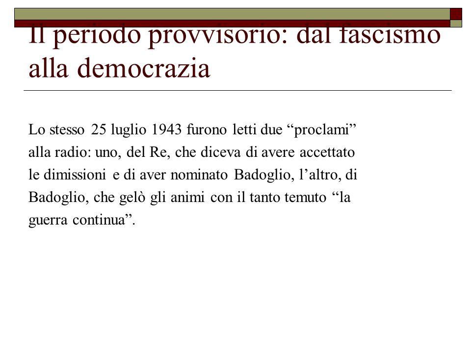 Il periodo provvisorio: dal fascismo alla democrazia Lo stesso 25 luglio 1943 furono letti due proclami alla radio: uno, del Re, che diceva di avere accettato le dimissioni e di aver nominato Badoglio, l'altro, di Badoglio, che gelò gli animi con il tanto temuto la guerra continua .