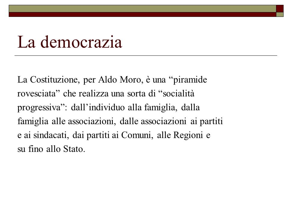 La democrazia La Costituzione, per Aldo Moro, è una piramide rovesciata che realizza una sorta di socialità progressiva : dall'individuo alla famiglia, dalla famiglia alle associazioni, dalle associazioni ai partiti e ai sindacati, dai partiti ai Comuni, alle Regioni e su fino allo Stato.