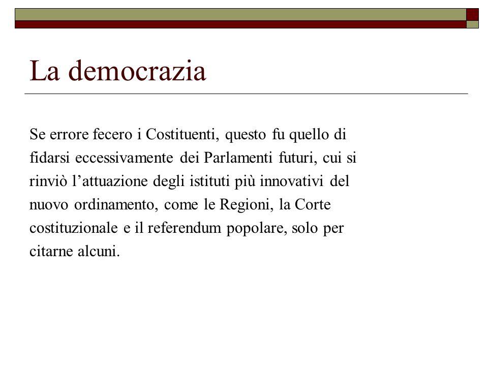 La democrazia Se errore fecero i Costituenti, questo fu quello di fidarsi eccessivamente dei Parlamenti futuri, cui si rinviò l'attuazione degli istituti più innovativi del nuovo ordinamento, come le Regioni, la Corte costituzionale e il referendum popolare, solo per citarne alcuni.