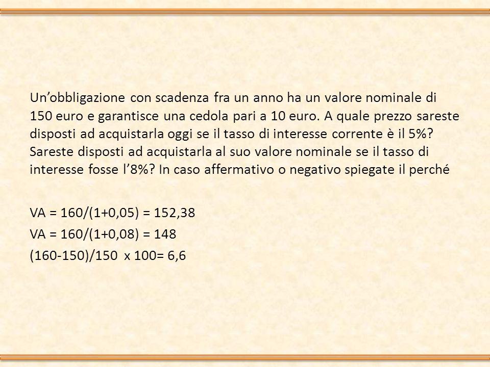 Un'obbligazione con scadenza fra un anno ha un valore nominale di 150 euro e garantisce una cedola pari a 10 euro.