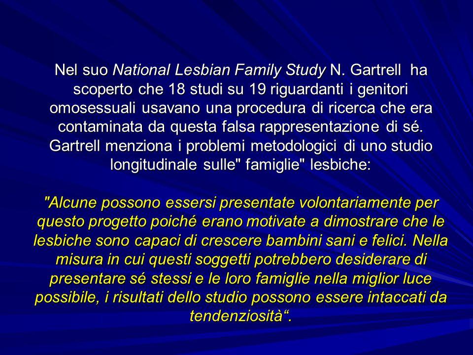 Nel suo National Lesbian Family Study N. Gartrell ha scoperto che 18 studi su 19 riguardanti i genitori omosessuali usavano una procedura di ricerca c
