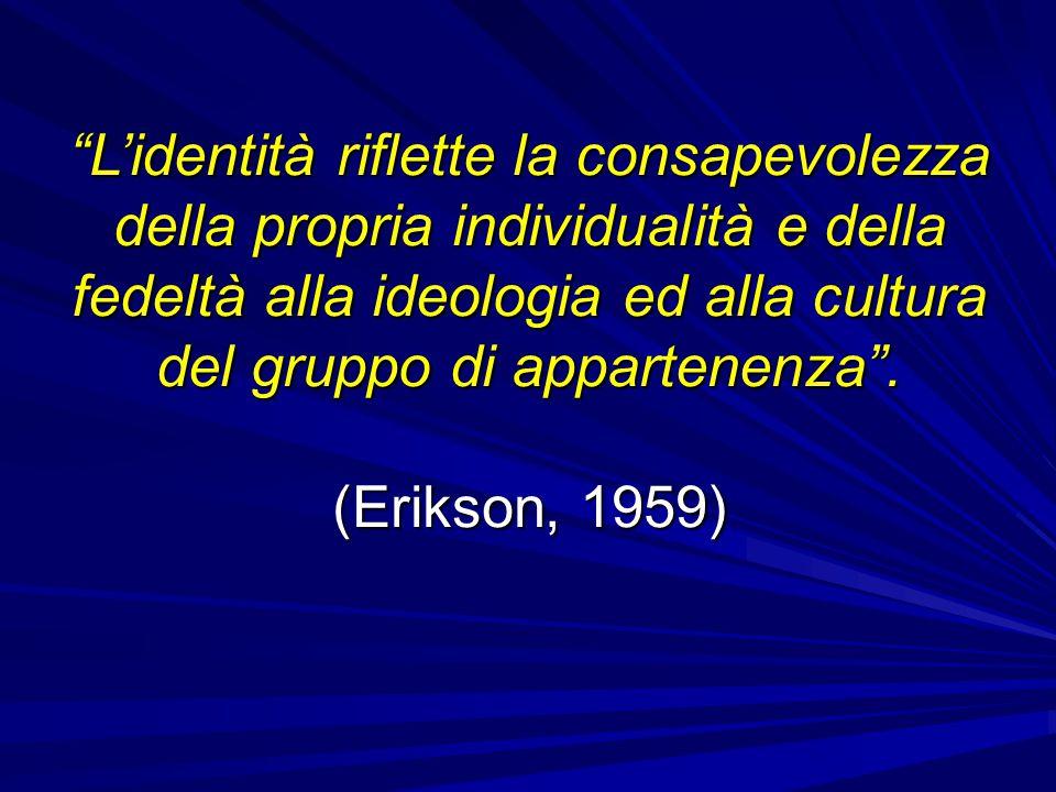 """""""L'identità riflette la consapevolezza della propria individualità e della fedeltà alla ideologia ed alla cultura del gruppo di appartenenza"""". (Erikso"""