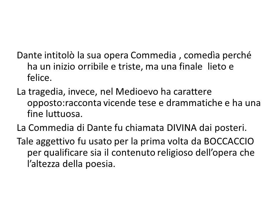 Dante intitolò la sua opera Commedia, comedìa perché ha un inizio orribile e triste, ma una finale lieto e felice. La tragedia, invece, nel Medioevo h
