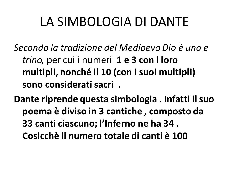 LA SIMBOLOGIA DI DANTE Secondo la tradizione del Medioevo Dio è uno e trino, per cui i numeri 1 e 3 con i loro multipli, nonché il 10 (con i suoi mult