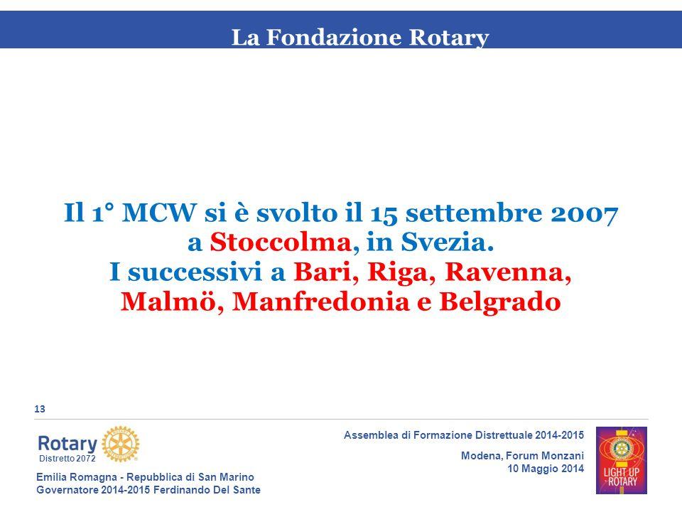 Emilia Romagna - Repubblica di San Marino Governatore 2014-2015 Ferdinando Del Sante Distretto 2072 13 Assemblea di Formazione Distrettuale 2014-2015 Modena, Forum Monzani 10 Maggio 2014 La Fondazione Rotary Il 1° MCW si è svolto il 15 settembre 2007 a Stoccolma, in Svezia.