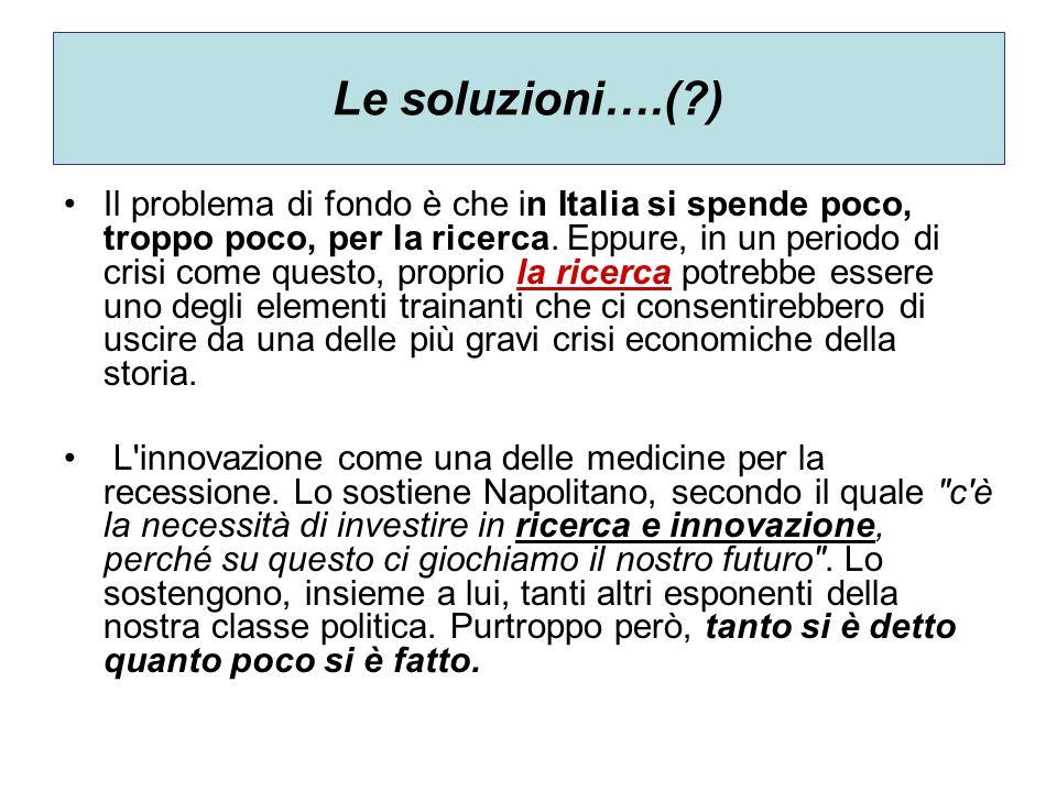 Le soluzioni….(?) Il problema di fondo è che in Italia si spende poco, troppo poco, per la ricerca. Eppure, in un periodo di crisi come questo, propri