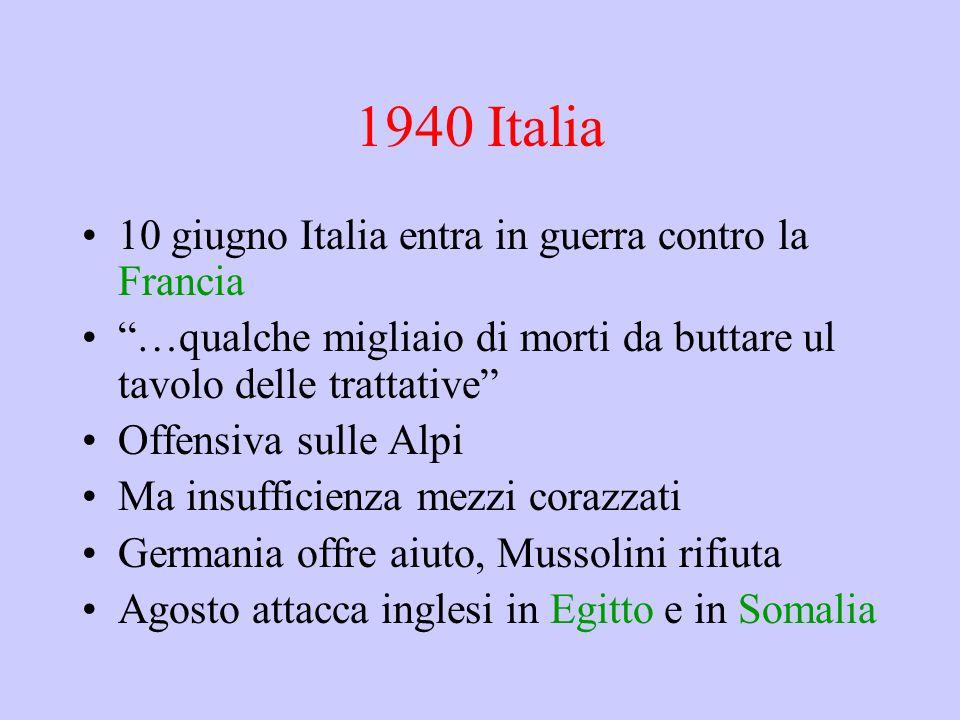 1940 Italia 10 giugno Italia entra in guerra contro la Francia …qualche migliaio di morti da buttare ul tavolo delle trattative Offensiva sulle Alpi Ma insufficienza mezzi corazzati Germania offre aiuto, Mussolini rifiuta Agosto attacca inglesi in Egitto e in Somalia