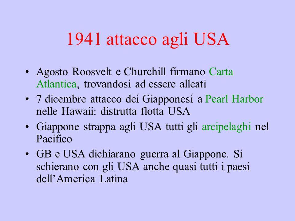 1941 attacco agli USA Agosto Roosvelt e Churchill firmano Carta Atlantica, trovandosi ad essere alleati 7 dicembre attacco dei Giapponesi a Pearl Harbor nelle Hawaii: distrutta flotta USA Giappone strappa agli USA tutti gli arcipelaghi nel Pacifico GB e USA dichiarano guerra al Giappone.