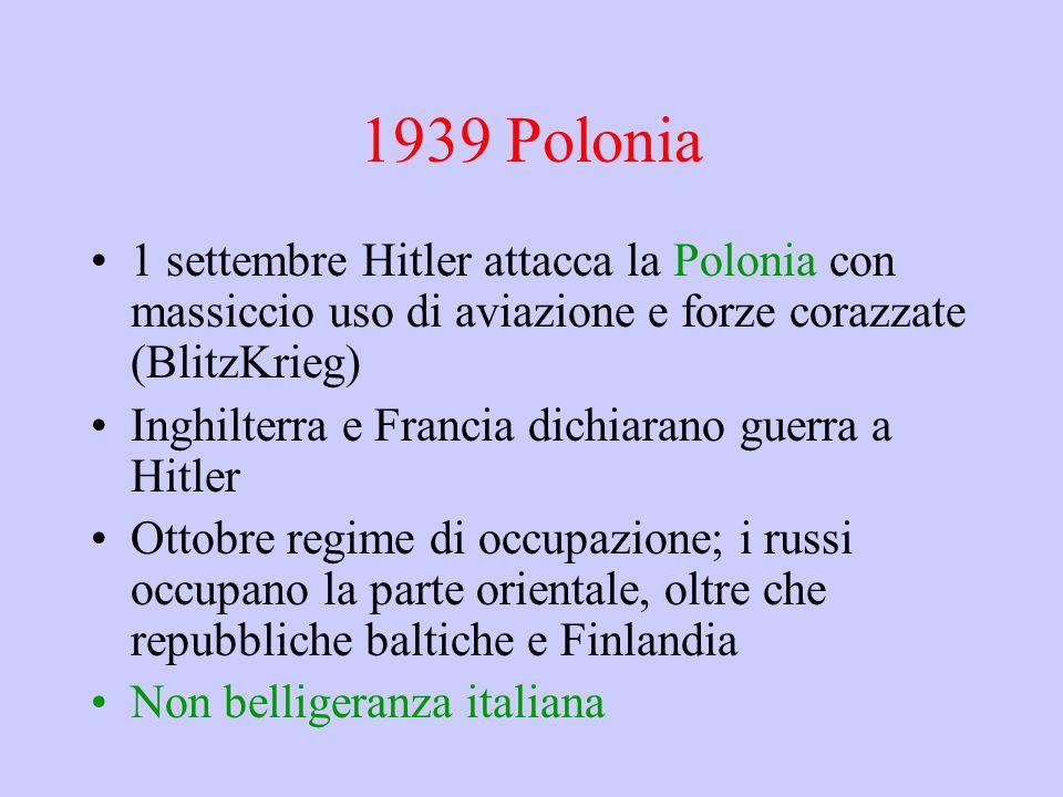1939 Polonia 1 settembre Hitler attacca la Polonia con massiccio uso di aviazione e forze corazzate (BlitzKrieg) Inghilterra e Francia dichiarano guerra a Hitler Ottobre regime di occupazione; i russi occupano la parte orientale, oltre che repubbliche baltiche e Finlandia Non belligeranza italiana