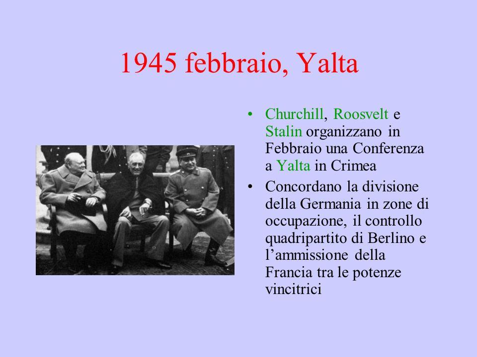 1945 febbraio, Yalta Churchill, Roosvelt e Stalin organizzano in Febbraio una Conferenza a Yalta in Crimea Concordano la divisione della Germania in zone di occupazione, il controllo quadripartito di Berlino e l'ammissione della Francia tra le potenze vincitrici