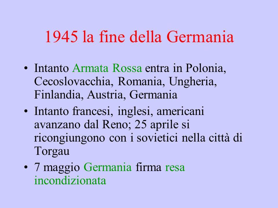 1945 la fine della Germania Intanto Armata Rossa entra in Polonia, Cecoslovacchia, Romania, Ungheria, Finlandia, Austria, Germania Intanto francesi, inglesi, americani avanzano dal Reno; 25 aprile si ricongiungono con i sovietici nella città di Torgau 7 maggio Germania firma resa incondizionata