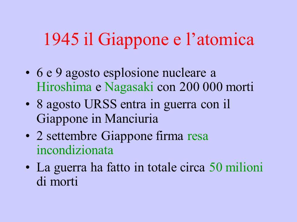 1945 il Giappone e l'atomica 6 e 9 agosto esplosione nucleare a Hiroshima e Nagasaki con 200 000 morti 8 agosto URSS entra in guerra con il Giappone in Manciuria 2 settembre Giappone firma resa incondizionata La guerra ha fatto in totale circa 50 milioni di morti