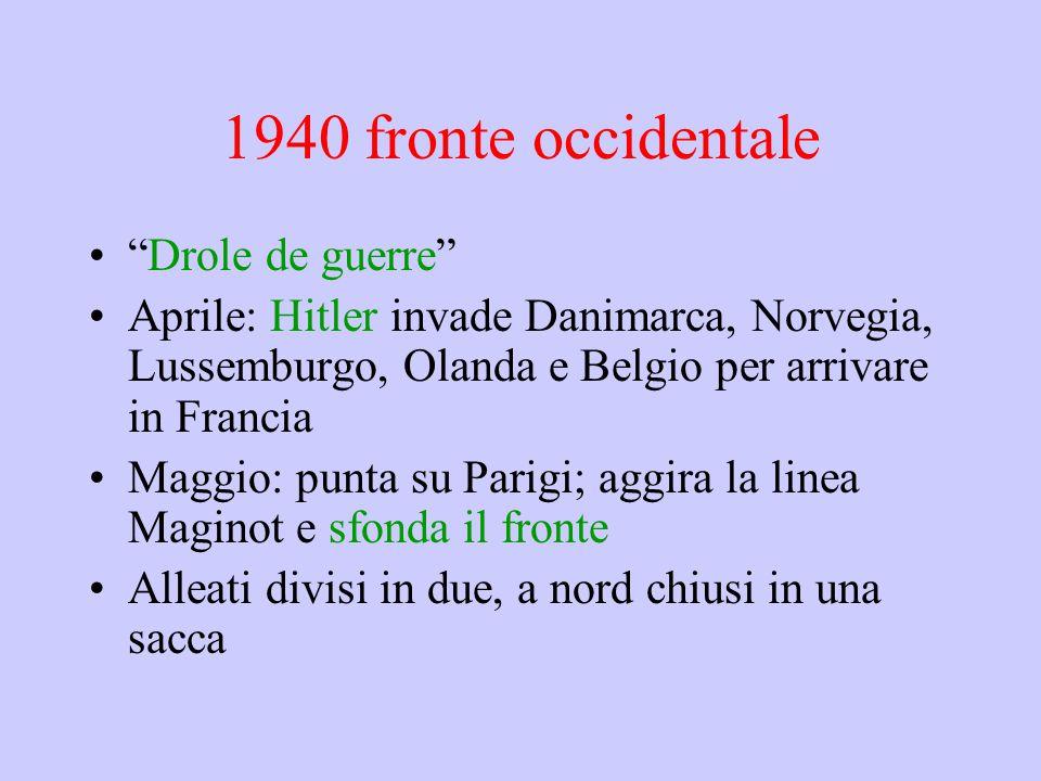 1940 fronte occidentale Drole de guerre Aprile: Hitler invade Danimarca, Norvegia, Lussemburgo, Olanda e Belgio per arrivare in Francia Maggio: punta su Parigi; aggira la linea Maginot e sfonda il fronte Alleati divisi in due, a nord chiusi in una sacca