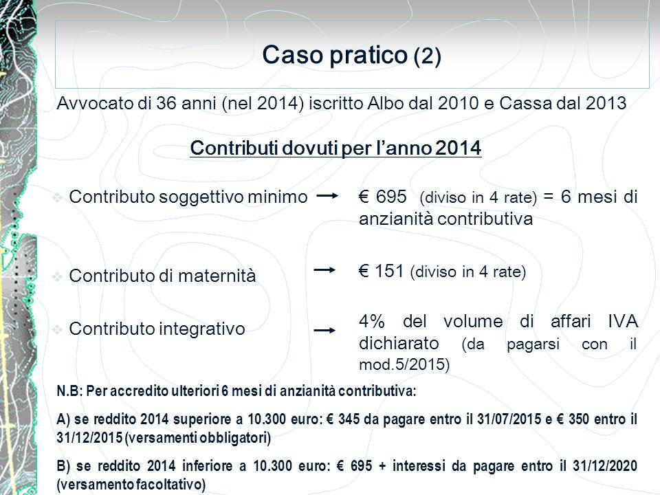 Caso pratico (2) Avvocato di 36 anni (nel 2014) iscritto Albo dal 2010 e Cassa dal 2013  Contributo soggettivo minimo  Contributo di maternità  Contributo integrativo Contributi dovuti per l'anno 2014 € 695 (diviso in 4 rate) = 6 mesi di anzianità contributiva € 151 (diviso in 4 rate) 4% del volume di affari IVA dichiarato (da pagarsi con il mod.5/2015) N.B: Per accredito ulteriori 6 mesi di anzianità contributiva: A) se reddito 2014 superiore a 10.300 euro: € 345 da pagare entro il 31/07/2015 e € 350 entro il 31/12/2015 (versamenti obbligatori) B) se reddito 2014 inferiore a 10.300 euro: € 695 + interessi da pagare entro il 31/12/2020 (versamento facoltativo)