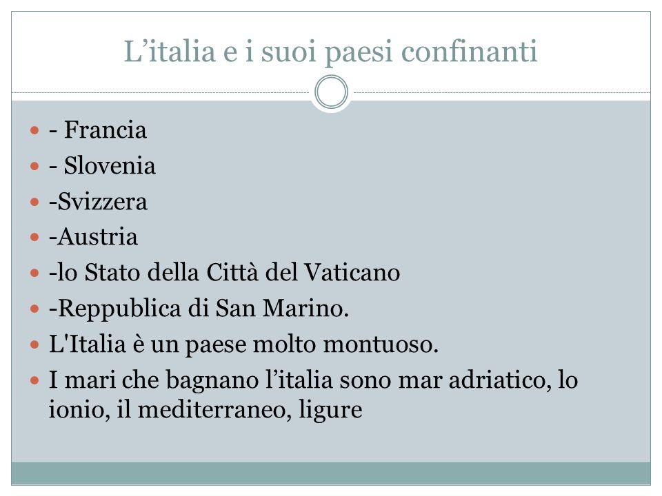 L'italia e i suoi paesi confinanti - Francia - Slovenia -Svizzera -Austria -lo Stato della Città del Vaticano -Reppublica di San Marino. L'Italia è un