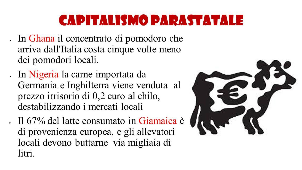 Capitalismo parastatale  In Ghana il concentrato di pomodoro che arriva dall'Italia costa cinque volte meno dei pomodori locali.  In Nigeria la carn