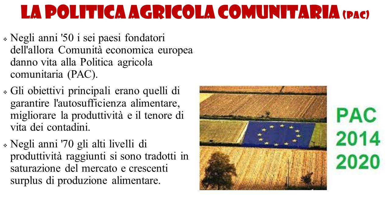 La politica agricola comunitaria (PAC)  Negli anni '50 i sei paesi fondatori dell'allora Comunità economica europea danno vita alla Politica agricola