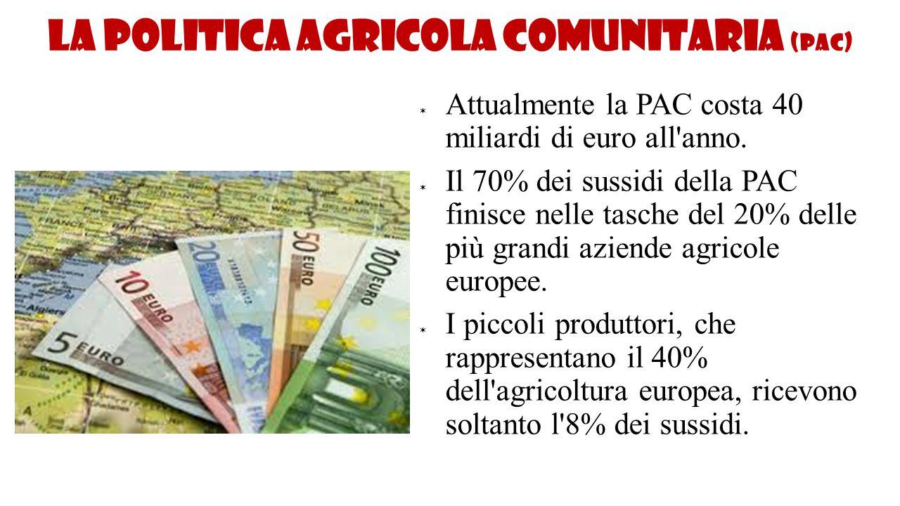 La politica agricola comunitaria (PAC)  Attualmente la PAC costa 40 miliardi di euro all'anno.  Il 70% dei sussidi della PAC finisce nelle tasche de