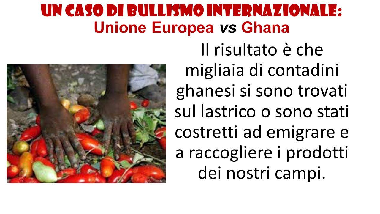 Un caso di bullismo internazionale: Unione Europea vs Ghana Il risultato è che migliaia di contadini ghanesi si sono trovati sul lastrico o sono stati
