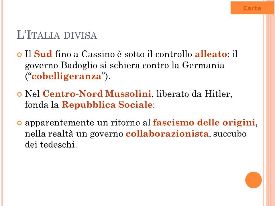 """L'I TALIA DIVISA Il Sud fino a Cassino è sotto il controllo alleato : il governo Badoglio si schiera contro la Germania ("""" cobelligeranza """"). Nel Cent"""