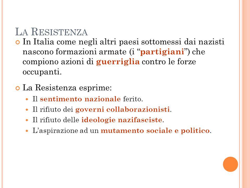 """L A R ESISTENZA In Italia come negli altri paesi sottomessi dai nazisti nascono formazioni armate (i """" partigiani """") che compiono azioni di guerriglia"""