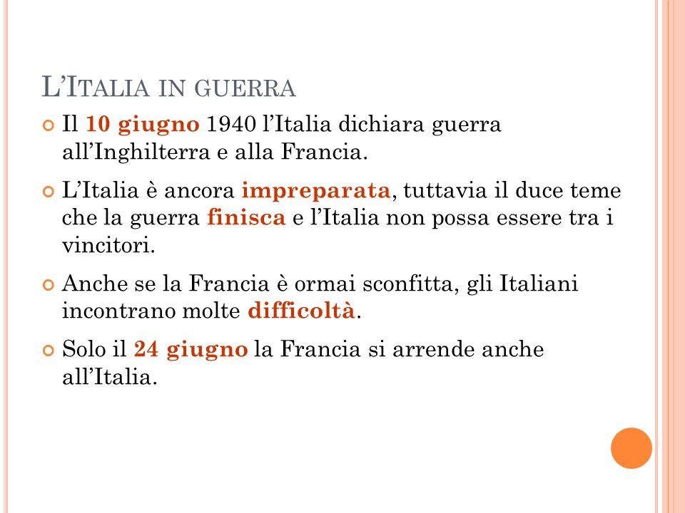 L'I TALIA IN GUERRA Il 10 giugno 1940 l'Italia dichiara guerra all'Inghilterra e alla Francia. L'Italia è ancora impreparata, tuttavia il duce teme ch