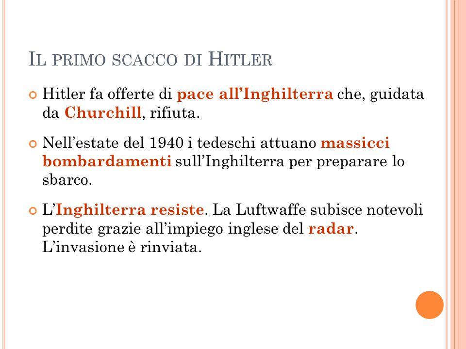 I L PRIMO SCACCO DI H ITLER Hitler fa offerte di pace all'Inghilterra che, guidata da Churchill, rifiuta. Nell'estate del 1940 i tedeschi attuano mass