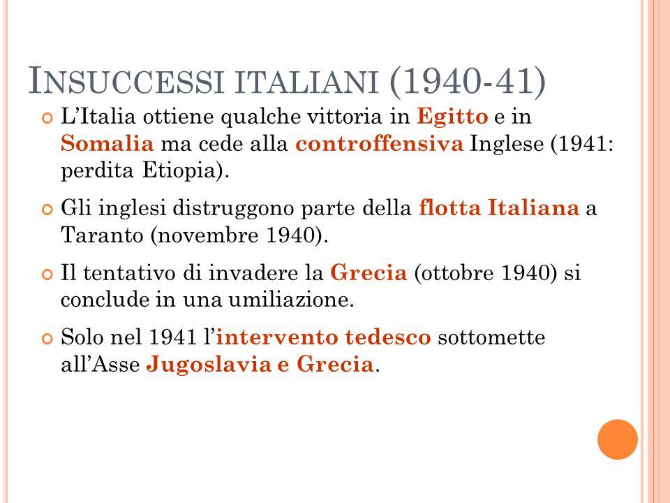I NSUCCESSI ITALIANI (1940-41) L'Italia ottiene qualche vittoria in Egitto e in Somalia ma cede alla controffensiva Inglese (1941: perdita Etiopia). G