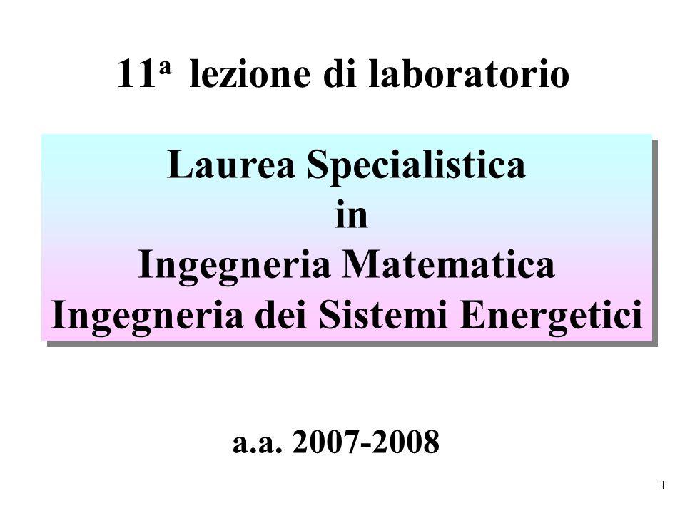 1 11 a lezione di laboratorio Laurea Specialistica in Ingegneria Matematica Ingegneria dei Sistemi Energetici Laurea Specialistica in Ingegneria Matematica Ingegneria dei Sistemi Energetici a.a.