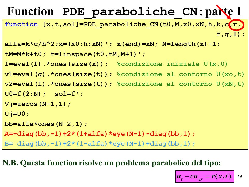 36 Function PDE_paraboliche_CN: parte 1 function [x,t,sol]=PDE_paraboliche_CN(t0,M,x0,xN,h,k,c,r, f,g,l); alfa=k*c/h^2;x=(x0:h:xN) ; x(end)=xN; N=length(x)-1; tM=M*k+t0; t=linspace(t0,tM,M+1) ; f=eval(f).*ones(size(x)); %condizione iniziale U(x,0) v1=eval(g).*ones(size(t)); %condizione al contorno U(xo,t) v2=eval(l).*ones(size(t)); %condizione al contorno U(xN,t) U0=f(2:N); sol=f ; Vj=zeros(N-1,1); Uj=U0; bb=alfa*ones(N-2,1); A=-diag(bb,-1)+2*(1+alfa)*eye(N-1)-diag(bb,1); B= diag(bb,-1)+2*(1-alfa)*eye(N-1)+diag(bb,1); N.B.