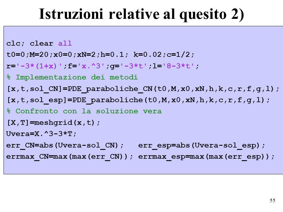 55 Istruzioni relative al quesito 2) clc; clear all t0=0;M=20;x0=0;xN=2;h=0.1; k=0.02;c=1/2; r= -3*(1+x) ;f= x.^3 ;g= -3*t ;l= 8-3*t ; % Implementazione dei metodi [x,t,sol_CN]=PDE_paraboliche_CN(t0,M,x0,xN,h,k,c,r,f,g,l); [x,t,sol_esp]=PDE_paraboliche(t0,M,x0,xN,h,k,c,r,f,g,l); % Confronto con la soluzione vera [X,T]=meshgrid(x,t); Uvera=X.^3-3*T; err_CN=abs(Uvera-sol_CN); err_esp=abs(Uvera-sol_esp); errmax_CN=max(max(err_CN)); errmax_esp=max(max(err_esp));