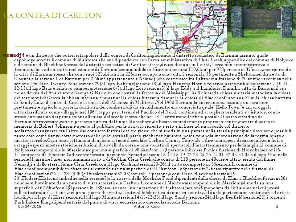 02/04/2015Antonio Celeri3 LA CONTEA DI CARLTON Nemadji è un distretto che potrei estrapolare dalla contea di Carlton,inglobando il distretto scolastico di Barnum,assunto quale capoluogo,avente il comune di Mahtowa alle sue dipendenze,con l'area amministrativa di Clear Creek,appendice del comune di Holyoke e il comune di Blackhoof,preso dal distretto scolastico di Carlton stesso,diviso dunque in 1 città,1 area non amministrativa e 4comuni,che vado a trattare:il comune di Barnum(scomponibile in 45sezioni)occupa 119,6km² per 978persone in 375case,incorporando la città di Barnum stessa che,con i suoi 525abitanti in 226case,occupa,a sua volta 2 sezioni,la 36 pertinente a Skelton,nel distretto di Cloquet,e la sezione 1 di Barnum per 2,6km²,appartenente a Nemadji,che costituisce,fra l'altro,una frazione di 20 anime,racchiusa nella sezione 10:il lago Twenty-Nine(sezione 29),il lago Kahring(sezione 18),il lago Hanging Horn e relativo parco pubblico(sezione 7-10-11- 12-13),il lago Bear e relativo campeggio(sezione 6-7),il lago Lost(sezione5),il lago Eddy e il Langhorst Dam.La città di Barnum,il cui nome deriva dal finanziatore George G.Barnum,che costruì la ferrovia del Mississippi, ha 8 chiese:la chiesa unitaria metodista,la chiesa dei testimoni di Geova,la chiesa luterana Emmanuel,la chiesa luterana Samuel e la chiesa di Blackhoof luterana Elim,la chiesa battista di Sandy Lake,il centro di Gesù e la chiesa dell'Alleanza di Mahtowa.Nel 1900 Barnum,la cui economia assume un carattere prettamente agricolo,a parte la fornitura dei combustibili da riscaldamento, era conosciuta quale Hello Town e ancor oggi la città,classificata come villaggio,nel 1967,tappa per i treni del Pacifico del Nord, continua ad accogliere residenti e visitatori con lo stesso entusiasmo dei primi coloni all'inizio del secolo scorso,che nel 1872 istituirono l'ufficio postale.Il parco cittadino di Barnum,attraversato,con un percorso natura,dal fiume Moosehorn,è ubicato comodamente proprio in centro,mentre 