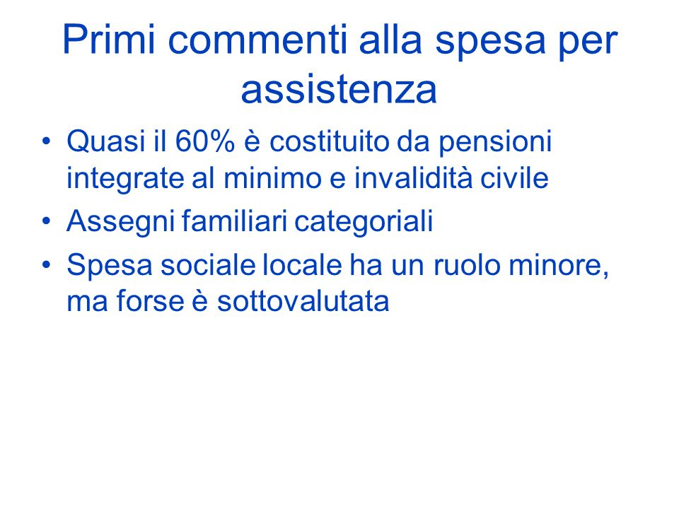 Primi commenti alla spesa per assistenza Quasi il 60% è costituito da pensioni integrate al minimo e invalidità civile Assegni familiari categoriali Spesa sociale locale ha un ruolo minore, ma forse è sottovalutata