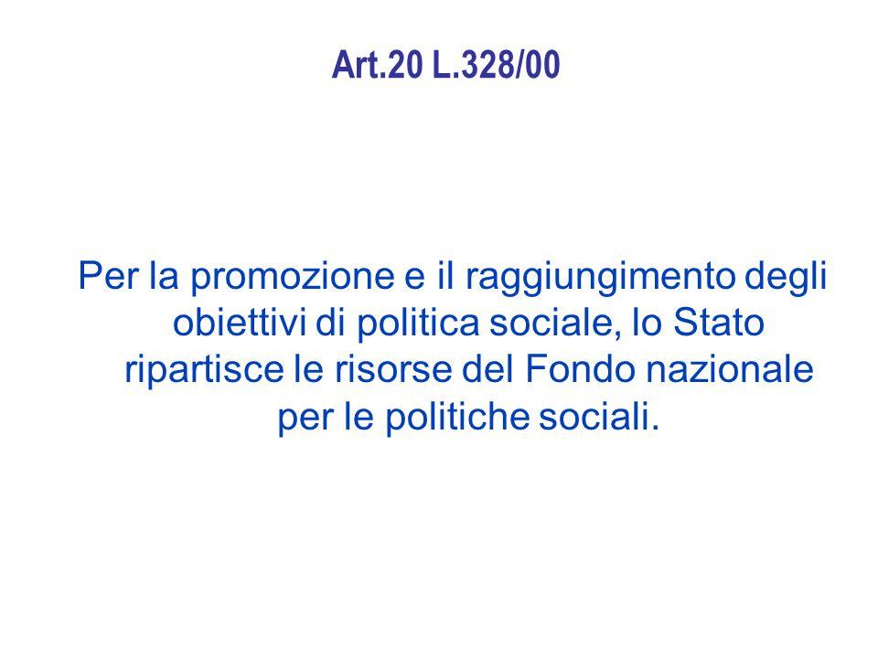 Art.20 L.328/00 Per la promozione e il raggiungimento degli obiettivi di politica sociale, lo Stato ripartisce le risorse del Fondo nazionale per le politiche sociali.