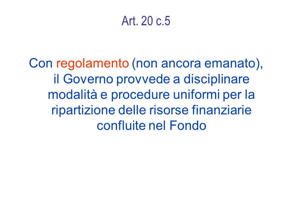 Art. 20 c.5 Con regolamento (non ancora emanato), il Governo provvede a disciplinare modalità e procedure uniformi per la ripartizione delle risorse f
