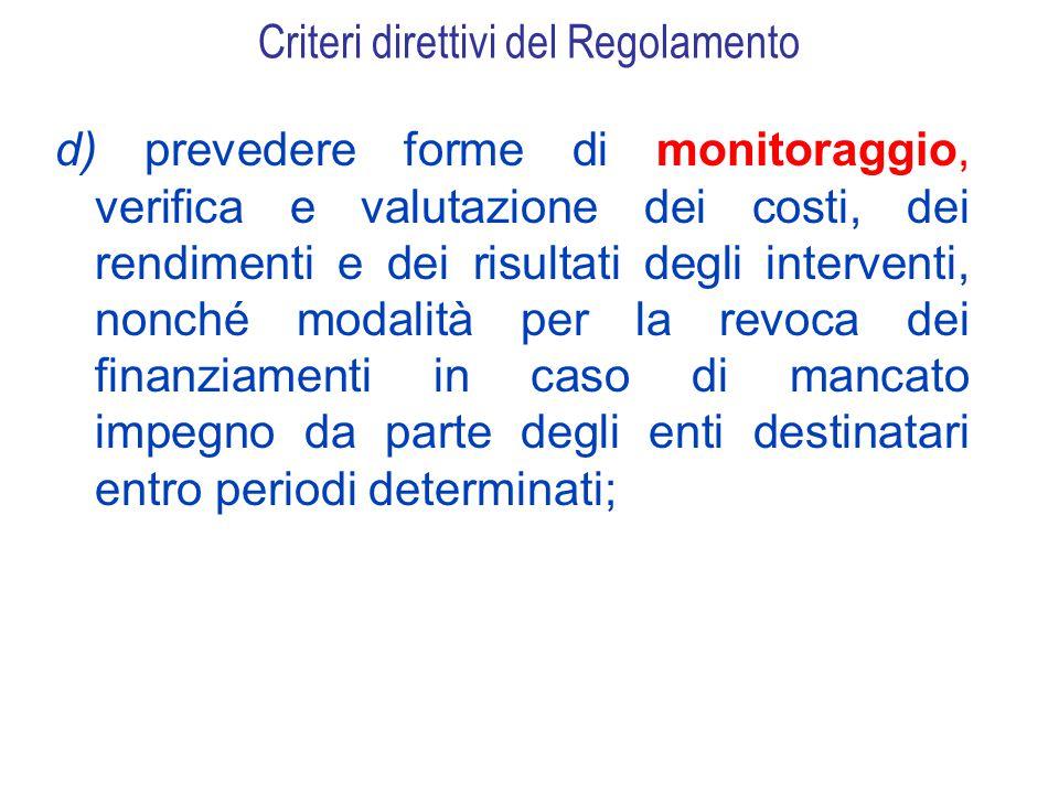 Criteri direttivi del Regolamento d) prevedere forme di monitoraggio, verifica e valutazione dei costi, dei rendimenti e dei risultati degli interventi, nonché modalità per la revoca dei finanziamenti in caso di mancato impegno da parte degli enti destinatari entro periodi determinati;