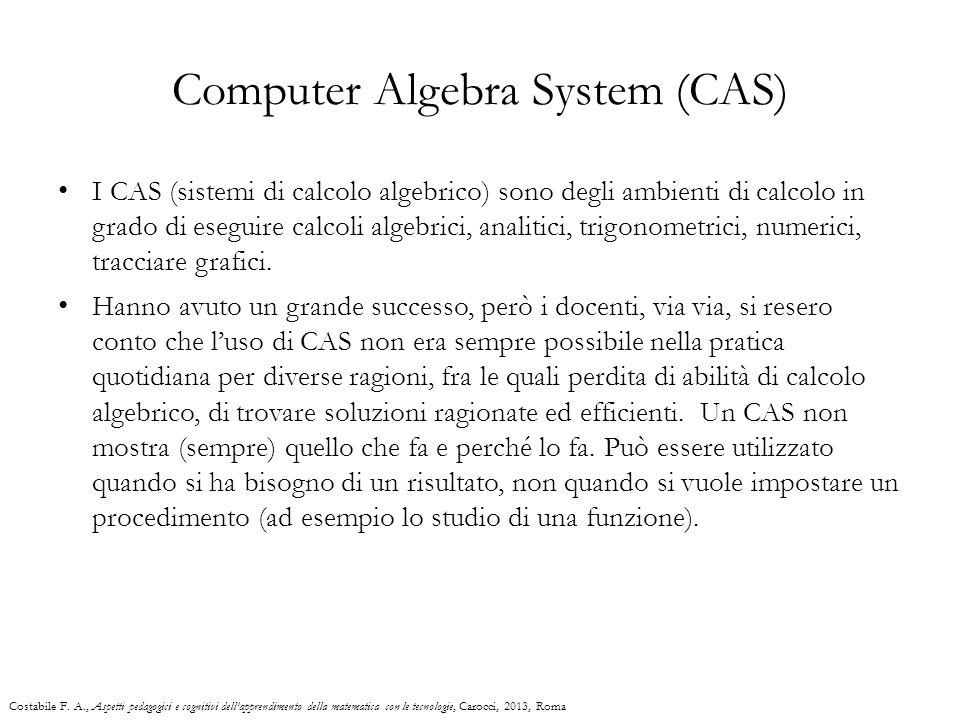 Computer Algebra System (CAS) I CAS (sistemi di calcolo algebrico) sono degli ambienti di calcolo in grado di eseguire calcoli algebrici, analitici, t