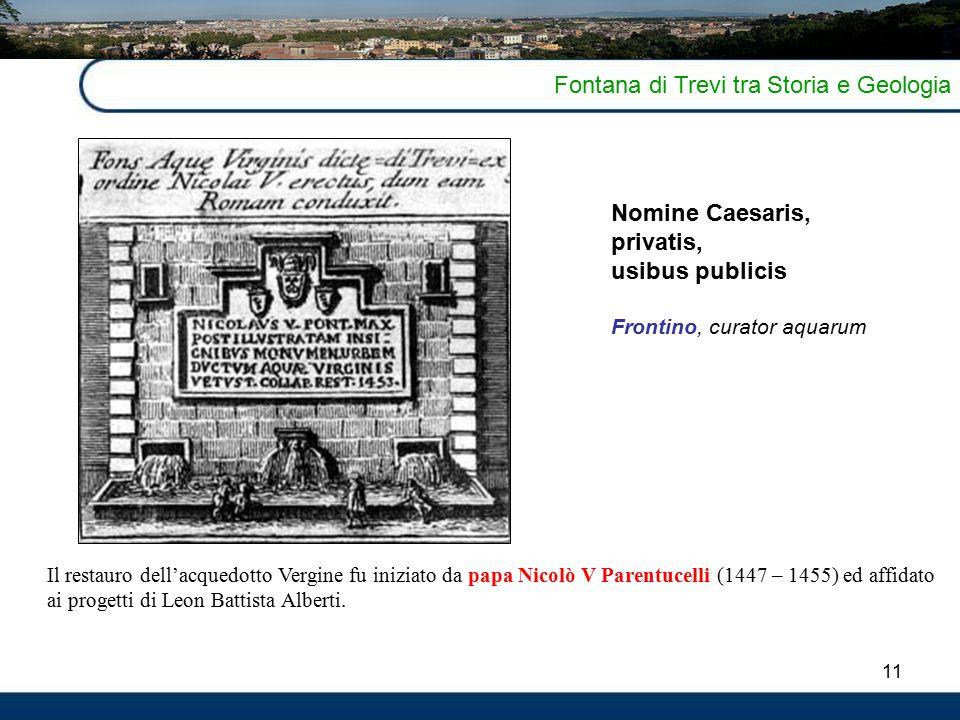11 Fontana di Trevi tra Storia e Geologia Il restauro dell'acquedotto Vergine fu iniziato da papa Nicolò V Parentucelli (1447 – 1455) ed affidato ai progetti di Leon Battista Alberti.