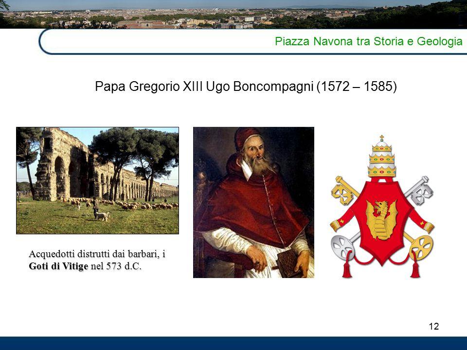 12 Piazza Navona tra Storia e Geologia Papa Gregorio XIII Ugo Boncompagni (1572 – 1585) Acquedotti distrutti dai barbari, i Goti di Vitige nel 573 d.C