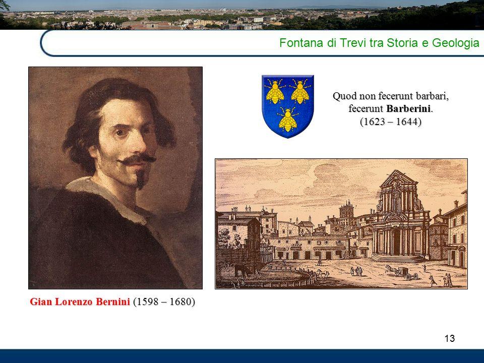 13 Fontana di Trevi tra Storia e Geologia Gian Lorenzo Bernini (1598 – 1680) Quod non fecerunt barbari, fecerunt Barberini. (1623 – 1644)
