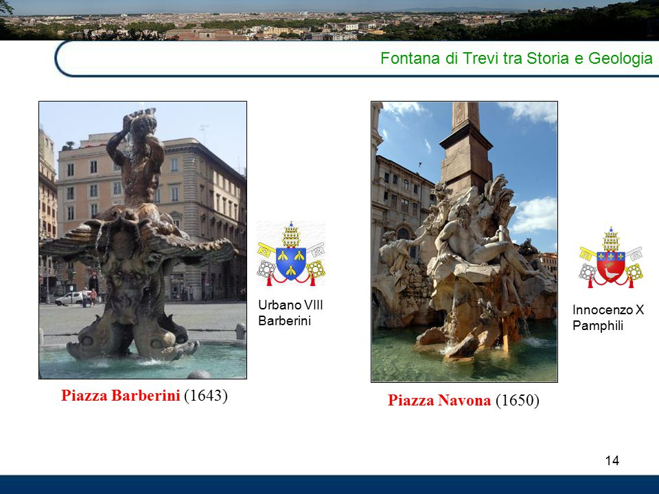 14 Fontana di Trevi tra Storia e Geologia 4 Piazza Barberini (1643) Piazza Navona (1650) Urbano VIII Barberini Innocenzo X Pamphili