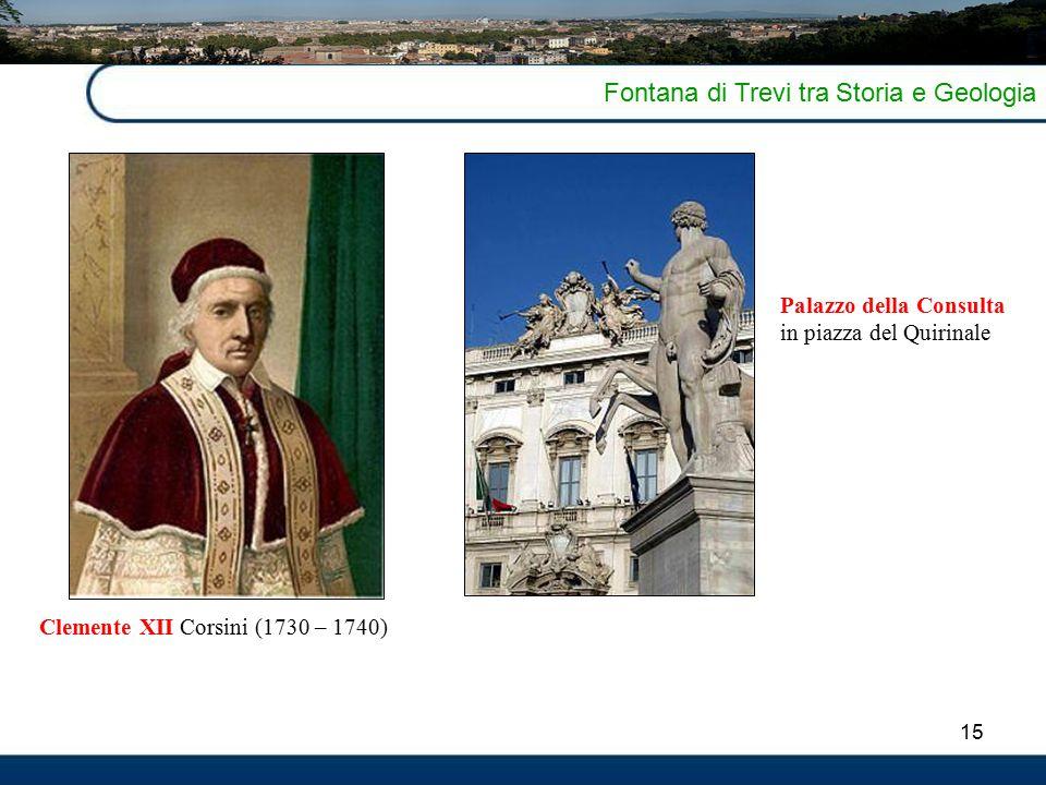 15 Fontana di Trevi tra Storia e Geologia Clemente XII Corsini (1730 – 1740) Palazzo della Consulta in piazza del Quirinale