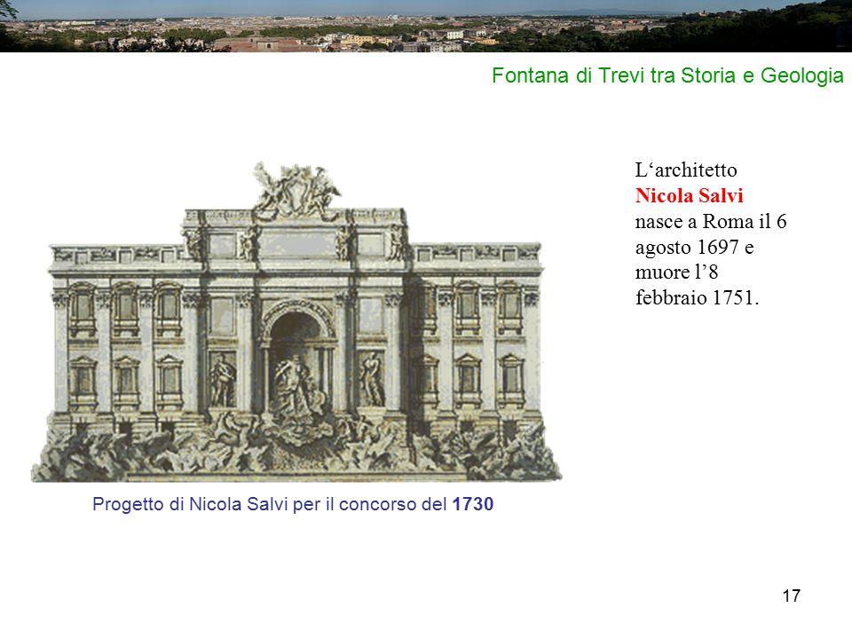 17 Progetto di Nicola Salvi per il concorso del 1730 L'architetto Nicola Salvi nasce a Roma il 6 agosto 1697 e muore l'8 febbraio 1751. Fontana di Tre