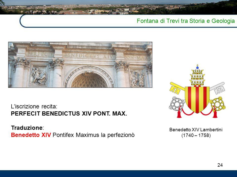 24 Fontana di Trevi tra Storia e Geologia L'iscrizione recita: PERFECIT BENEDICTUS XIV PONT.