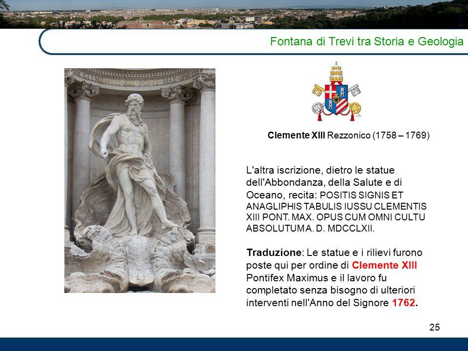 25 Fontana di Trevi tra Storia e Geologia Clemente XIII Rezzonico (1758 – 1769) L'altra iscrizione, dietro le statue dell'Abbondanza, della Salute e d